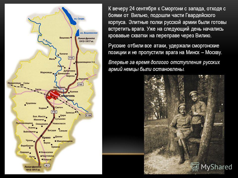 К вечеру 24 сентября к Сморгони с запада, отходя с боями от Вильно, подошли части Гвардейского корпуса. Элитные полки русской армии были готовы встретить врага. Уже на следующий день начались кровавые схватки на переправе через Вилию. Русские отбили