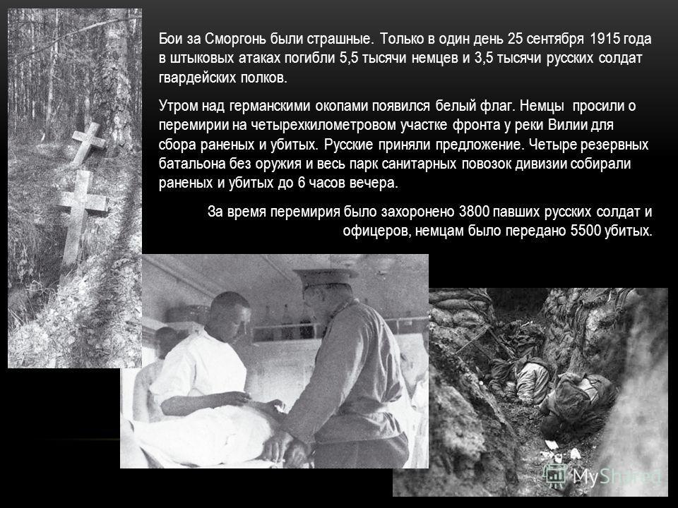 Бои за Сморгонь были страшные. Только в один день 25 сентября 1915 года в штыковых атаках погибли 5,5 тысячи немцев и 3,5 тысячи русских солдат гвардейских полков. Утром над германскими окопами появился белый флаг. Немцы просили о перемирии на четыре