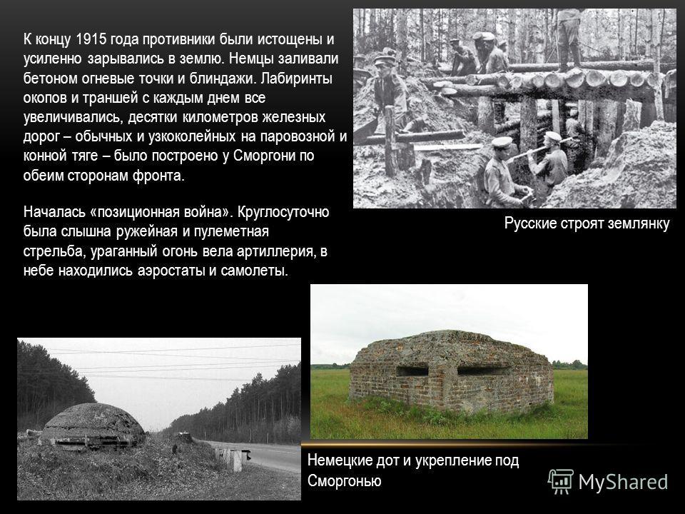 К концу 1915 года противники были истощены и усиленно зарывались в землю. Немцы заливали бетоном огневые точки и блиндажи. Лабиринты окопов и траншей с каждым днем все увеличивались, десятки километров железных дорог – обычных и узкоколейных на паров