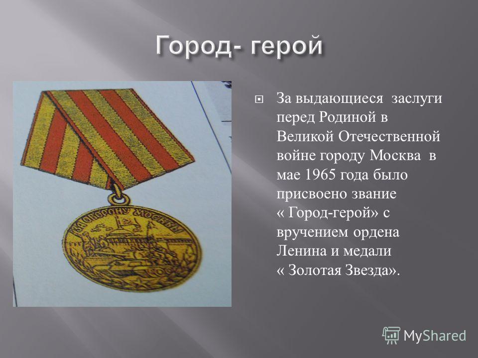 За выдающиеся заслуги перед Родиной в Великой Отечественной войне городу Москва в мае 1965 года было присвоено звание « Город - герой » с вручением ордена Ленина и медали « Золотая Звезда ».