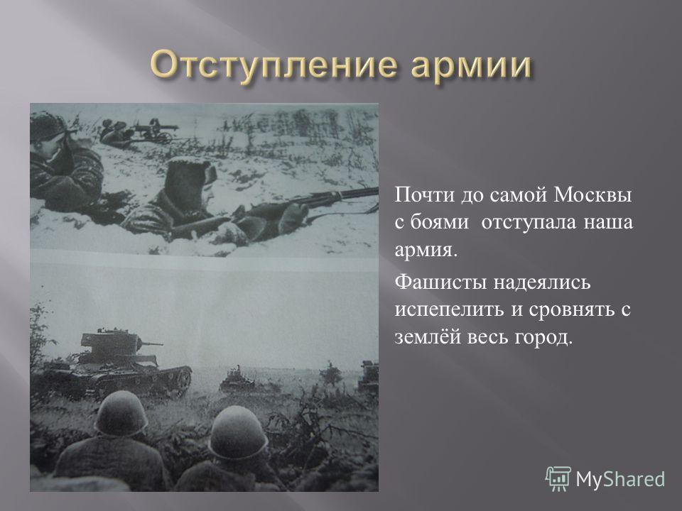 Почти до самой Москвы с боями отступала наша армия. Фашисты надеялись испепелить и сровнять с землёй весь город.