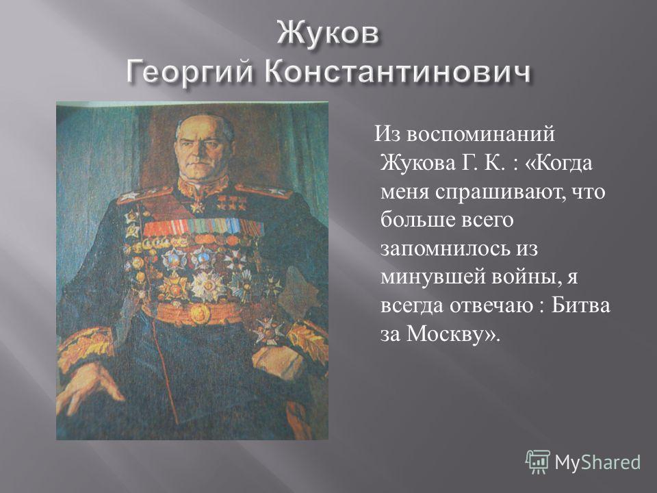 Из воспоминаний Жукова Г. К. : « Когда меня спрашивают, что больше всего запомнилось из минувшей войны, я всегда отвечаю : Битва за Москву ».