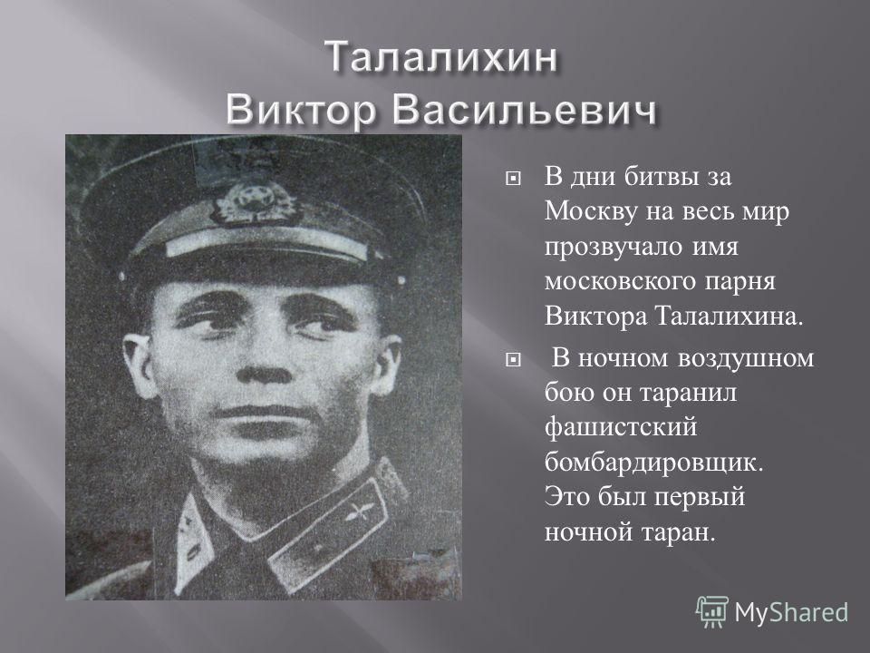 В дни битвы за Москву на весь мир прозвучало имя московского парня Виктора Талалихина. В ночном воздушном бою он таранил фашистский бомбардировщик. Это был первый ночной таран.