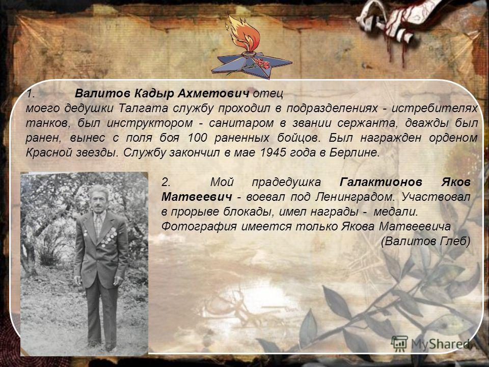 1. Валитов Кадыр Ахметович отец моего дедушки Талгата службу проходил в подразделениях - истребителях танков, был инструктором - санитаром в звании сержанта, дважды был ранен, вынес с поля боя 100 раненных бойцов. Был награжден орденом Красной звезды