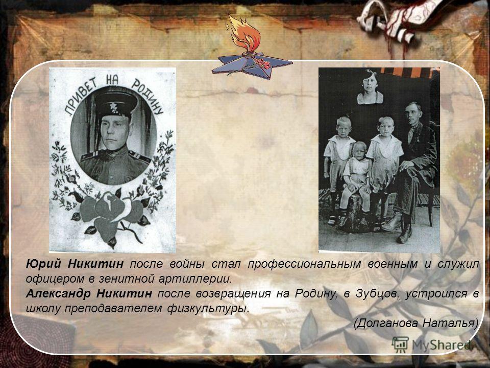 Юрий Никитин после войны стал профессиональным военным и служил офицером в зенитной артиллерии. Александр Никитин после возвращения на Родину, в Зубцов, устроился в школу преподавателем физкультуры. (Долганова Наталья)