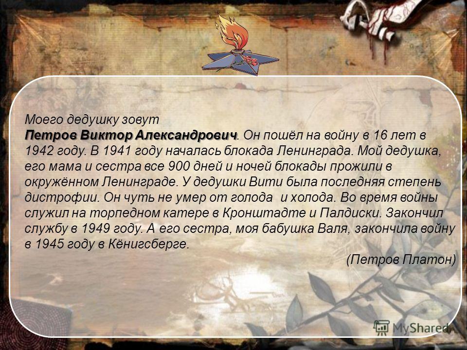 Моего дедушку зовут Петров Виктор Александрович Петров Виктор Александрович. Он пошёл на войну в 16 лет в 1942 году. В 1941 году началась блокада Ленинграда. Мой дедушка, его мама и сестра все 900 дней и ночей блокады прожили в окружённом Ленинграде.