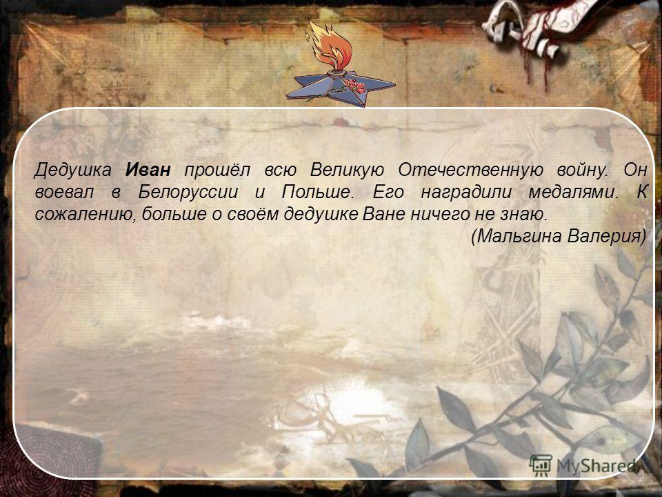 Дедушка Иван прошёл всю Великую Отечественную войну. Он воевал в Белоруссии и Польше. Его наградили медалями. К сожалению, больше о своём дедушке Ване ничего не знаю. (Мальгина Валерия)