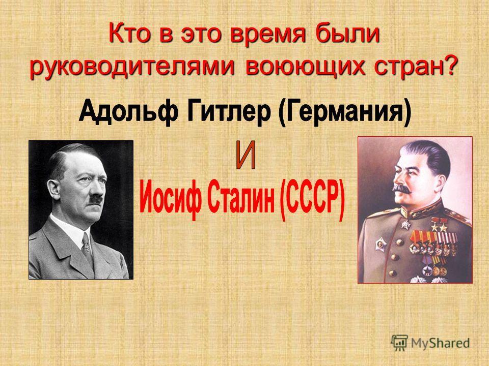 Кто в это время были руководителями воюющих стран?