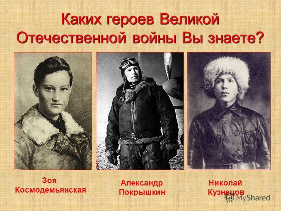 Каких героев Великой Отечественной войны Вы знаете? Зоя Космодемьянская Александр Покрышкин Николай Кузнецов
