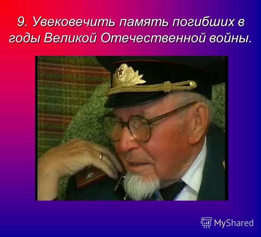 9. Увековечить память погибших в годы Великой Отечественной войны.