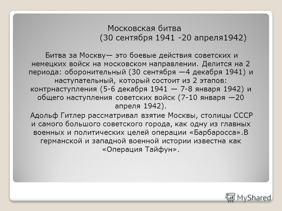 Московская битва (30 сентября 1941 -20 апреля 1942) Битва за Москву это боевые действия советских и немецких войск на московском направлении. Делится на 2 периода: оборонительный (30 сентября 4 декабря 1941) и наступательный, который состоит из 2 эта