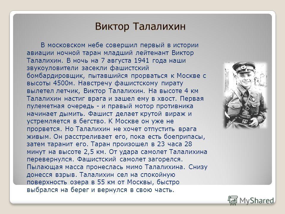 В московском небе совершил первый в истории авиации ночной таран младший лейтенант Виктор Талалихин. В ночь на 7 августа 1941 года наши звукоуловители засекли фашистский бомбардировщик, пытавшийся прорваться к Москве с высоты 4500 м. Навстречу фашист