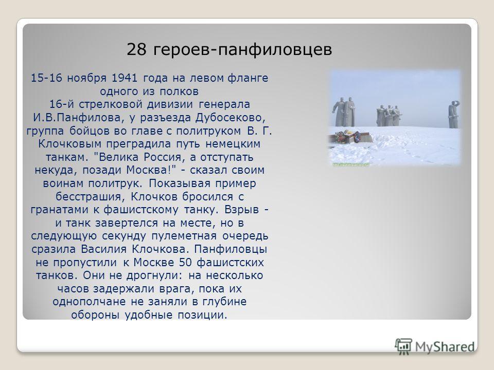 28 героев-панфиловцев 15-16 ноября 1941 года на левом фланге одного из полков 16-й стрелковой дивизии генерала И.В.Панфилова, у разъезда Дубосеково, группа бойцов во главе с политруком В. Г. Клочковым преградила путь немецким танкам.