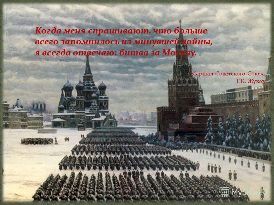 Когда меня спрашивают, что больше всего запомнилось из минувшей войны, я всегда отвечаю: битва за Москву. Маршал Советского Союза Г.К. Жуков
