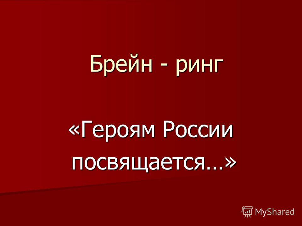 «Героям России посвящается…» посвящается…» Брейн - ринг