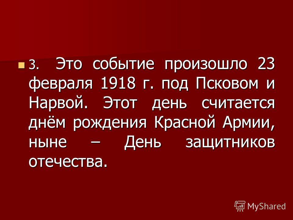 3. Это событие произошло 23 февраля 1918 г. под Псковом и Нарвой. Этот день считается днём рождения Красной Армии, ныне – День защитников отечества. 3. Это событие произошло 23 февраля 1918 г. под Псковом и Нарвой. Этот день считается днём рождения К