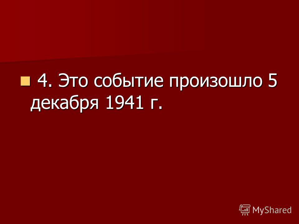 4. Это событие произошло 5 декабря 1941 г. 4. Это событие произошло 5 декабря 1941 г.