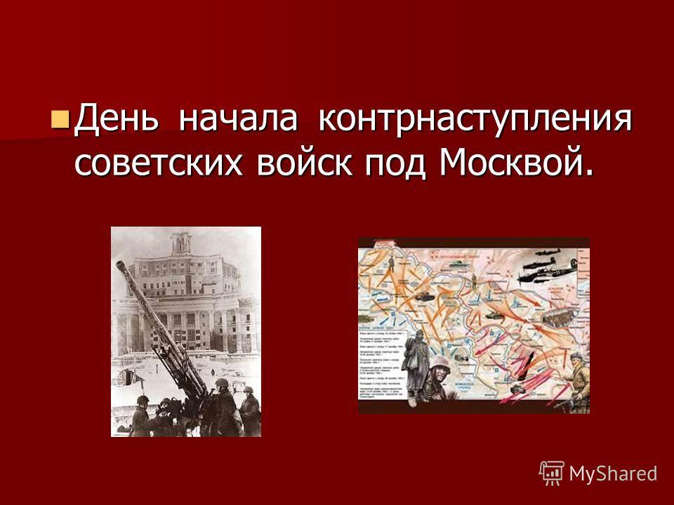 День начала контрнаступления советских войск под Москвой. День начала контрнаступления советских войск под Москвой.