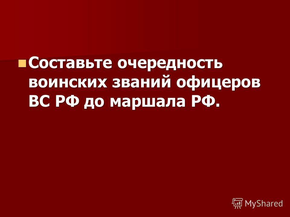Составьте очередность воинских званий офицеров ВС РФ до маршала РФ. Составьте очередность воинских званий офицеров ВС РФ до маршала РФ.