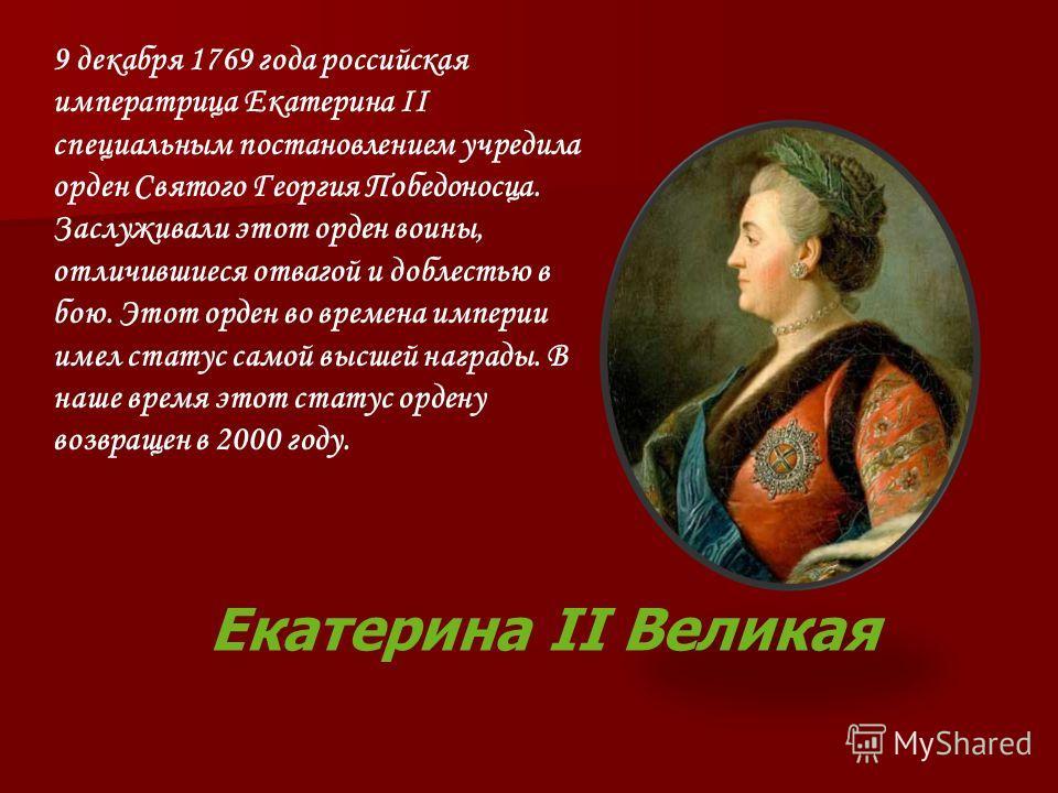 Екатерина II Великая 9 декабря 1769 года российская императрица Екатерина II специальным постановлением учредила орден Святого Георгия Победоносца. Заслуживали этот орден воины, отличившиеся отвагой и доблестью в бою. Этот орден во времена империи им