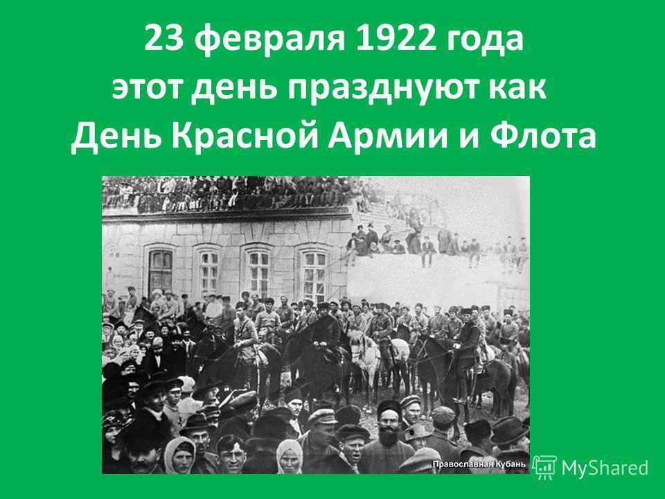 23 февраля 1922 года этот день празднуют как День Красной Армии и Флота