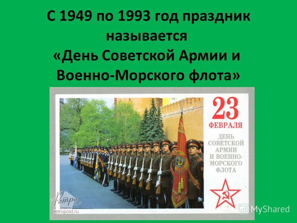 С 1949 по 1993 год праздник называется «День Советской Армии и Военно-Морского флота»