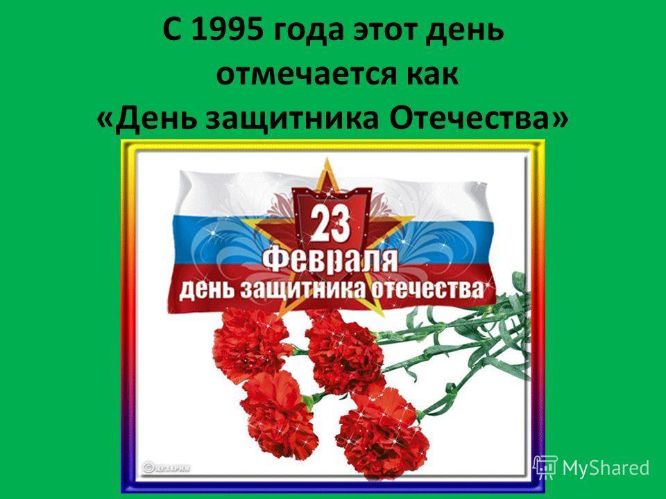 С 1995 года этот день отмечается как «День защитника Отечества»