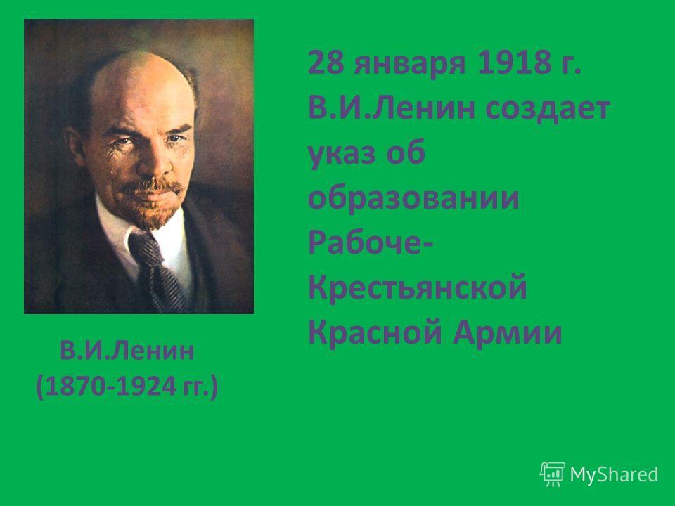 В.И.Ленин (1870-1924 гг.) 28 января 1918 г. В.И.Ленин создает указ об образовании Рабоче- Крестьянской Красной Армии