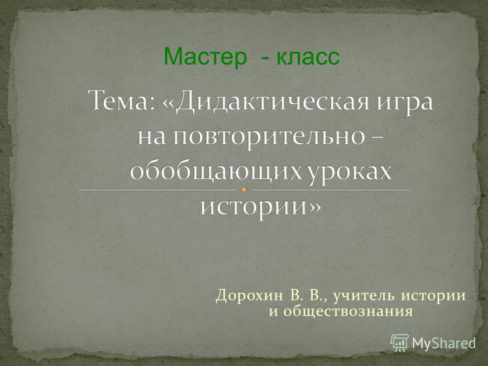 Дорохин В. В., учитель истории и обществознания Мастер - класс