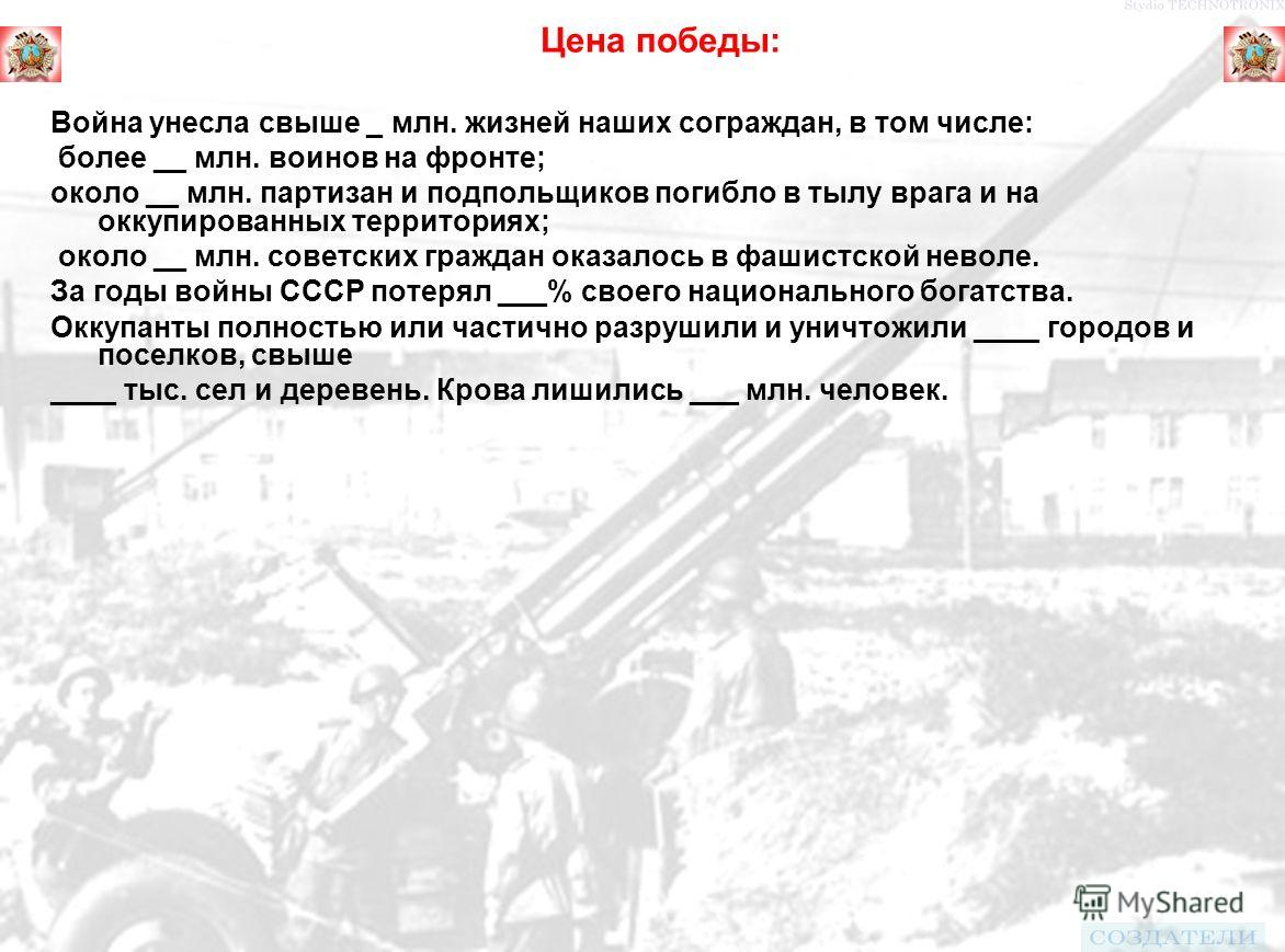 Цена победы: Война унесла свыше _ млн. жизней наших сограждан, в том числе: более __ млн. воинов на фронте; около __ млн. партизан и подпольщиков погибло в тылу врага и на оккупированных территориях; около __ млн. советских граждан оказалось в фашист