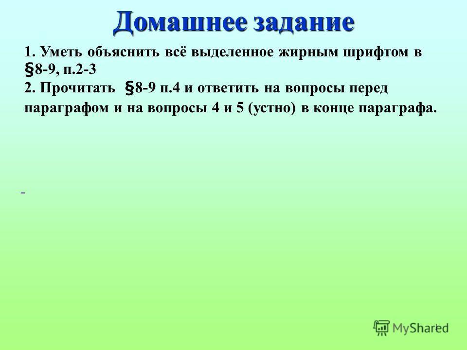 1 1. Уметь объяснить всё выделенное жирным шрифтом в §8-9, п.2-3 2. Прочитать §8-9 п.4 и ответить на вопросы перед параграфом и на вопросы 4 и 5 (устно) в конце параграфа. - Домашнее задание