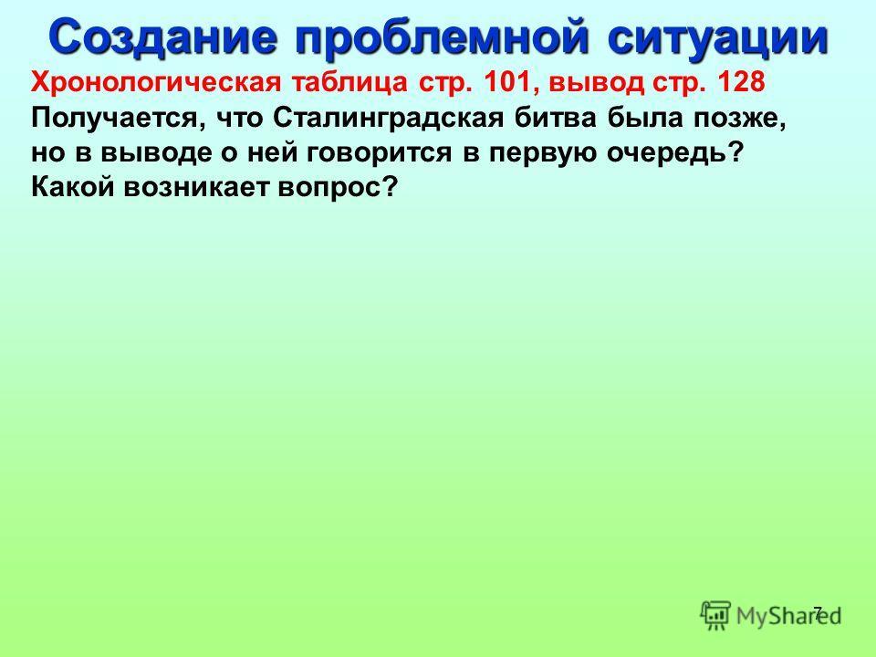 7 Создание проблемной ситуации Хронологическая таблица стр. 101, вывод стр. 128 Получается, что Сталинградская битва была позже, но в выводе о ней говорится в первую очередь? Какой возникает вопрос?