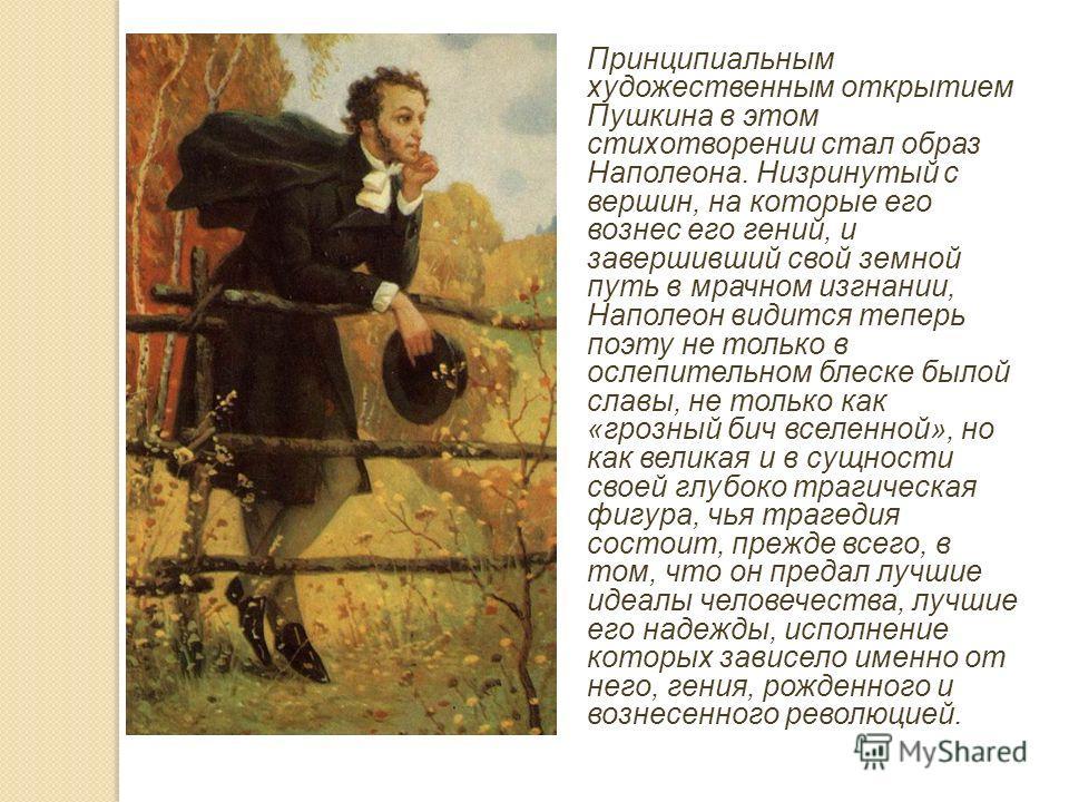 Принципиальным художественным открытием Пушкина в этом стихотворении стал образ Наполеона. Низринутый с вершин, на которые его вознес его гений, и завершивший свой земной путь в мрачном изгнании, Наполеон видится теперь поэту не только в ослепительно