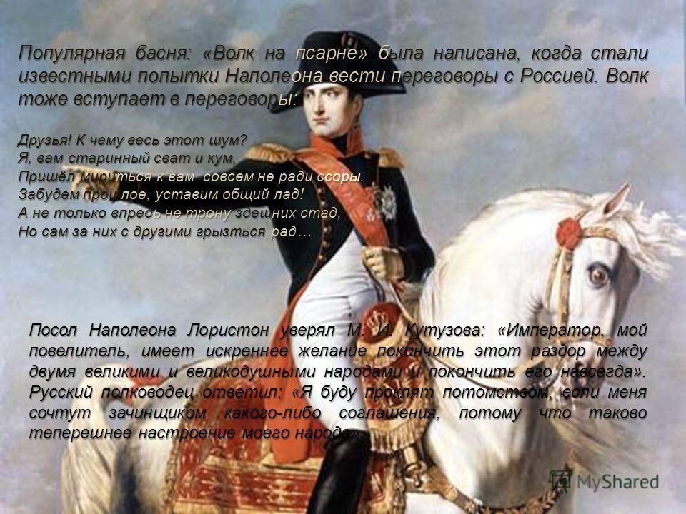 Популярная басня: «Волк на псарне» была написана, когда стали известными попытки Наполеона вести переговоры с Россией. Волк тоже вступает в переговоры: Друзья! К чему весь этот шум? Я, вам старинный сват и кум, Пришёл мириться к вам, совсем не ради с