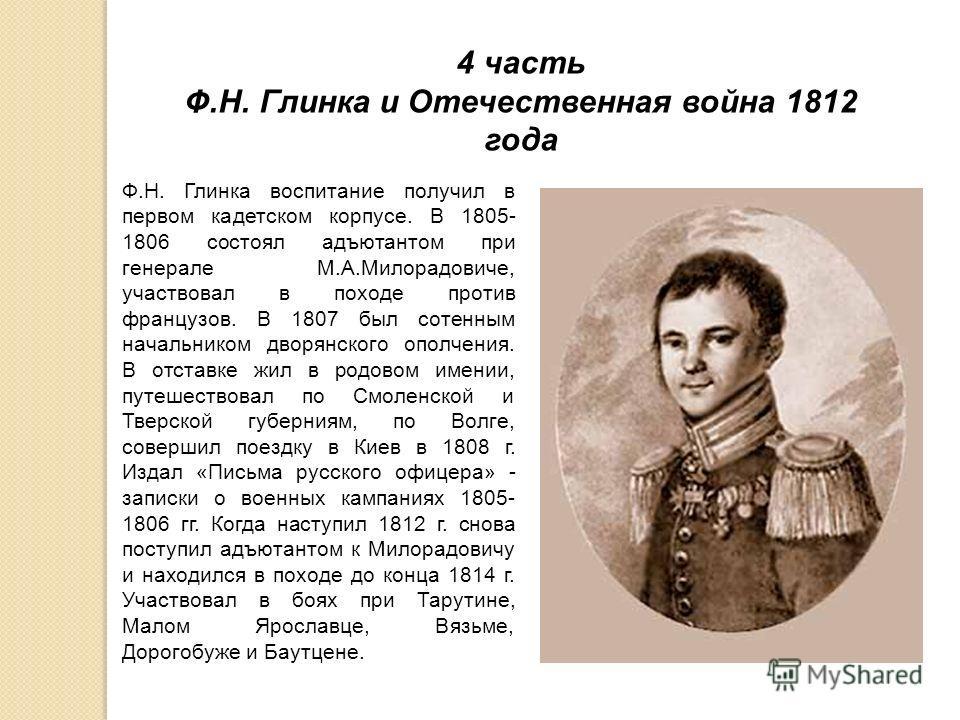4 часть Ф.Н. Глинка и Отечественная война 1812 года Ф.Н. Глинка воспитание получил в первом кадетском корпусе. В 1805- 1806 состоял адъютантом при генерале М.А.Милорадовиче, участвовал в походе против французов. В 1807 был сотенным начальником дворян