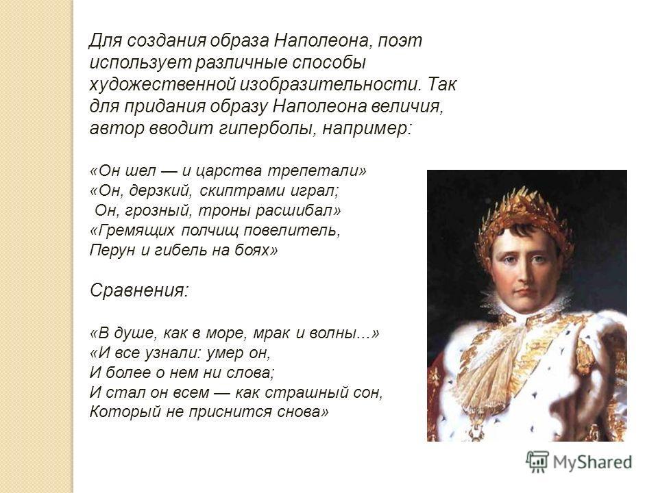 Для создания образа Наполеона, поэт использует различные способы художественной изобразительности. Так для придания образу Наполеона величия, автор вводит гиперболы, например: «Он шел и царства трепетали» «Он, дерзкий, скипетрами играл; Он, грозный,