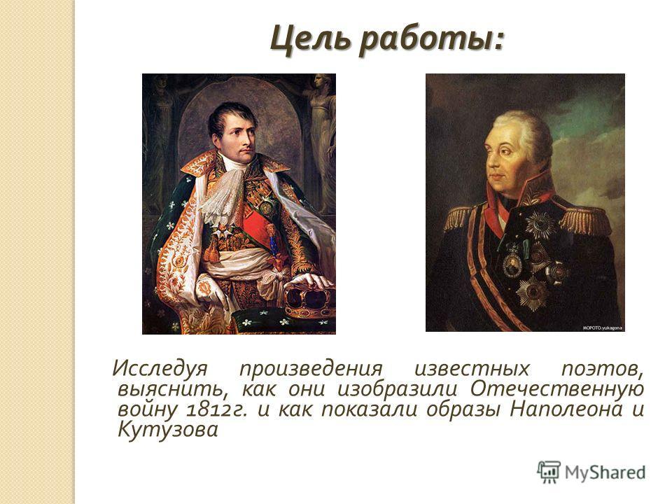 Исследуя произведения известных поэтов, выяснить, как они изобразили Отечественную войну 1812 г. и как показали образы Наполеона и Кутузова Цель работы :