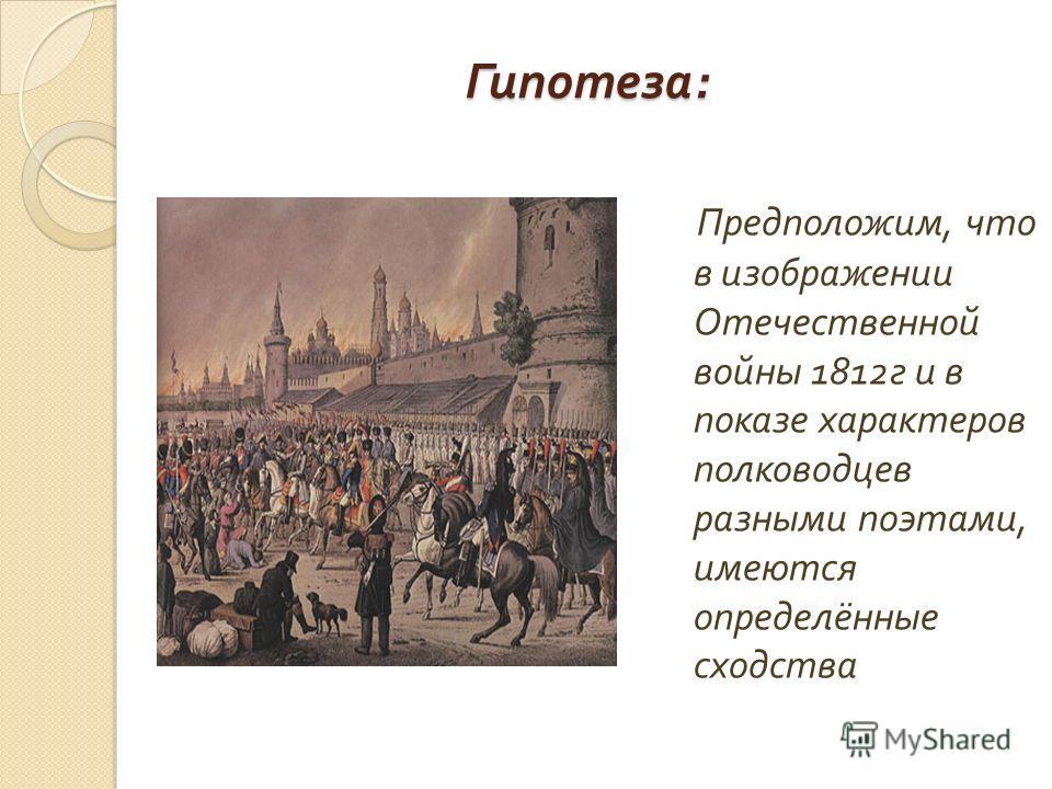 Гипотеза : Предположим, что в изображении Отечественной войны 1812 г и в показе характеров полководцев разными поэтами, имеются определённые сходства
