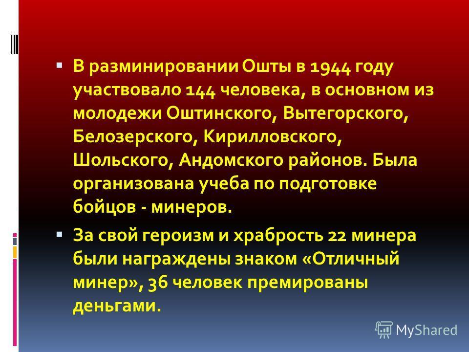 В разминировании Ошты в 1944 году участвовало 144 человека, в основном из молодежи Оштинского, Вытегорского, Белозерского, Кирилловского, Шольского, Андомского районов. Была организована учеба по подготовке бойцов - минеров. За свой героизм и храброс