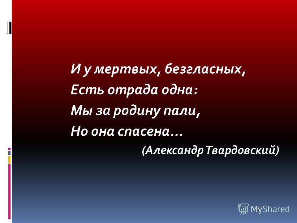 И у мертвых, безгласных, Есть отрада одна: Мы за родину пали, Но она спасена... (Александр Твардовский)