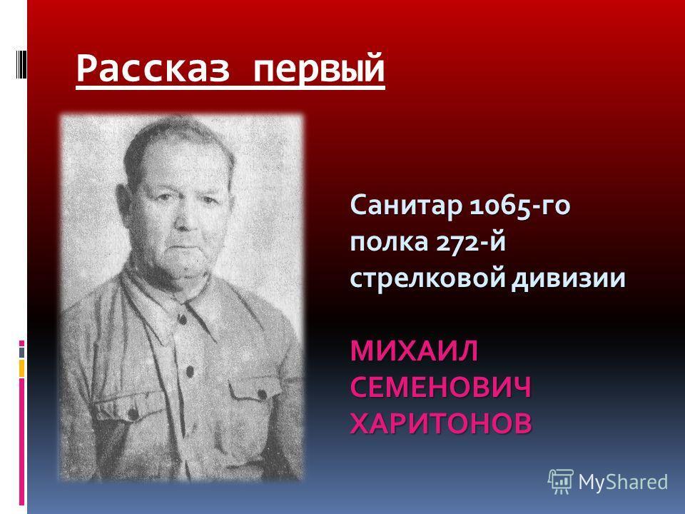 Рассказ первый Санитар 1065-го полка 272-й стрелковой дивизии МИХАИЛ СЕМЕНОВИЧ ХАРИТОНОВ