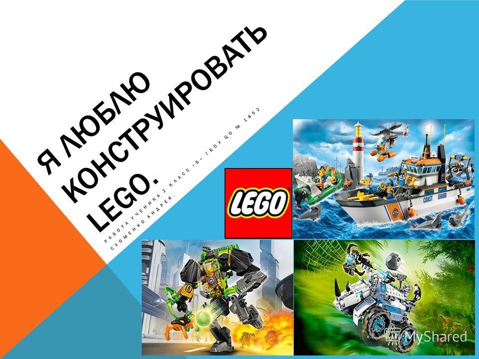Я ЛЮБЛЮ КОНСТРУИРОВАТЬ LEGO. РАБОТА УЧЕНИКА 2 КЛАСС «Б» ГБОУ ЦО 1852 СХОМЕНКО АНДРЕЯ.
