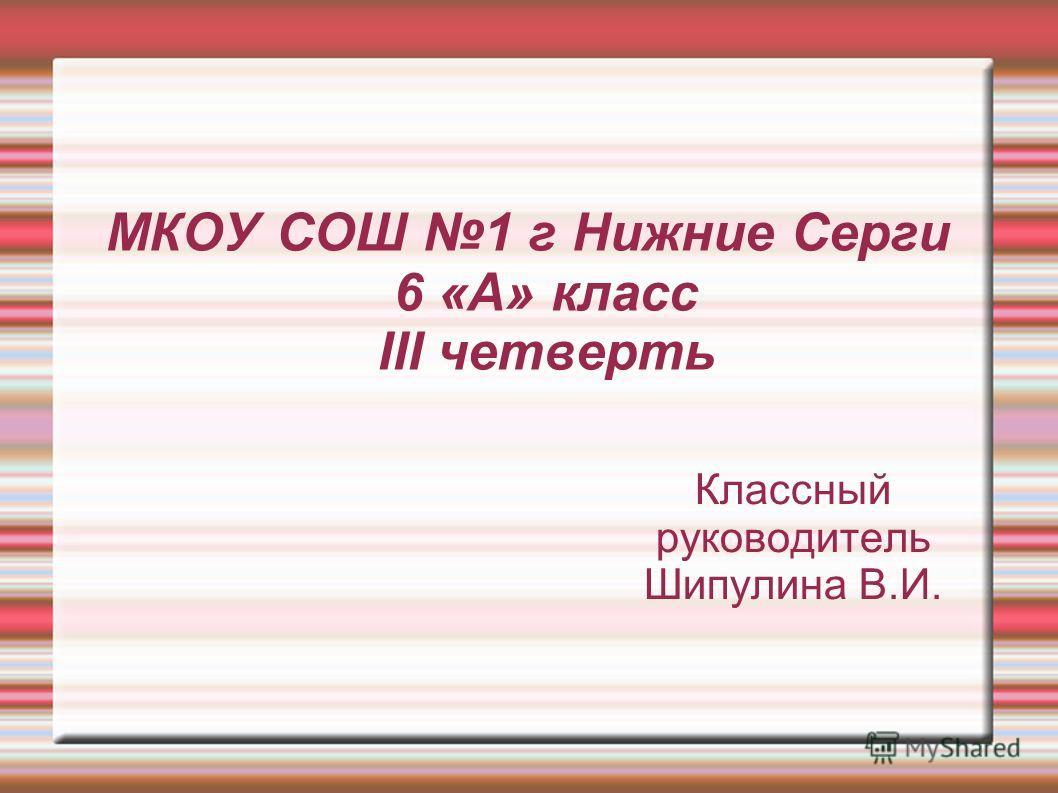 МКОУ СОШ 1 г Нижние Серги 6 «А» класс III четверть Классный руководитель Шипулина В.И.