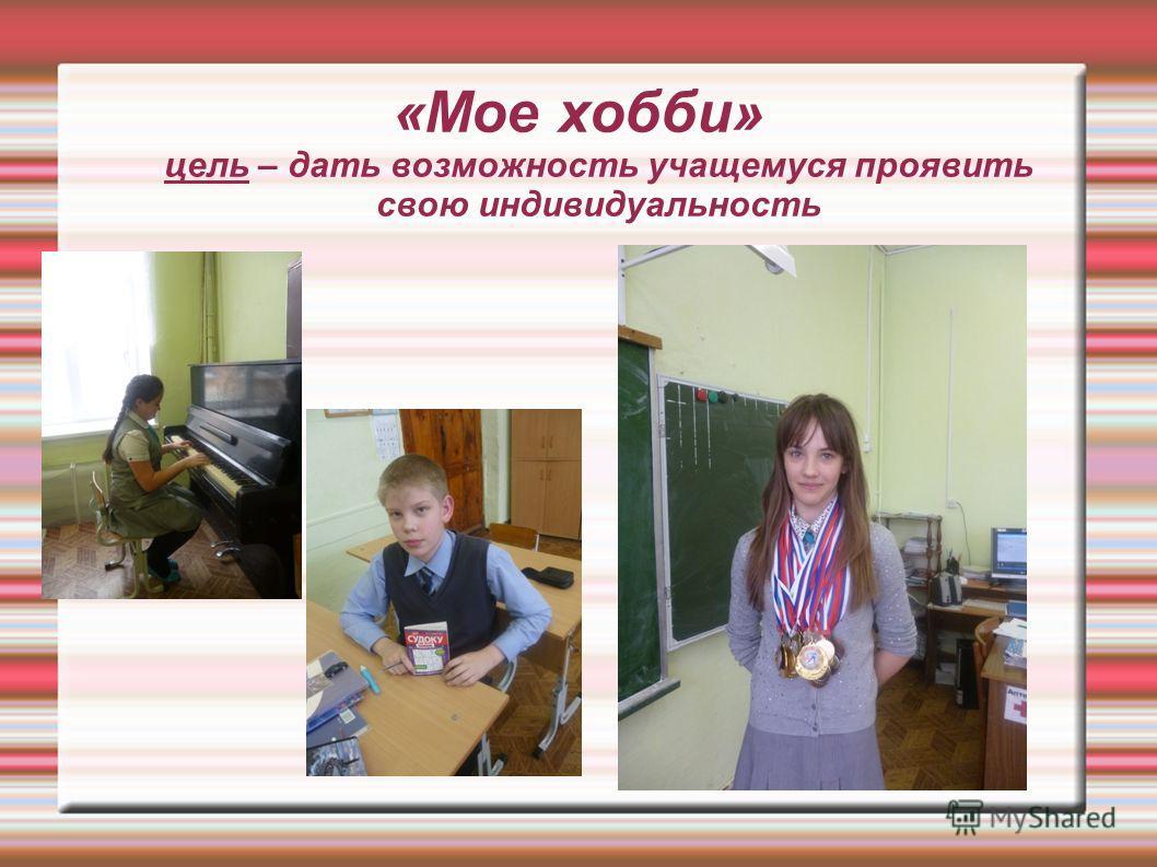 «Мое хобби» цель – дать возможность учащемуся проявить свою индивидуальность