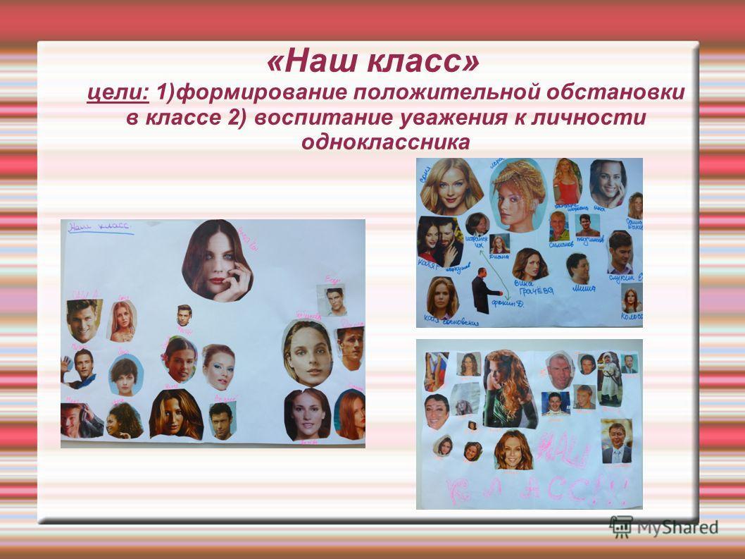 «Наш класс» цели: 1)формирование положительной обстановки в классе 2) воспитание уважения к личности одноклассника