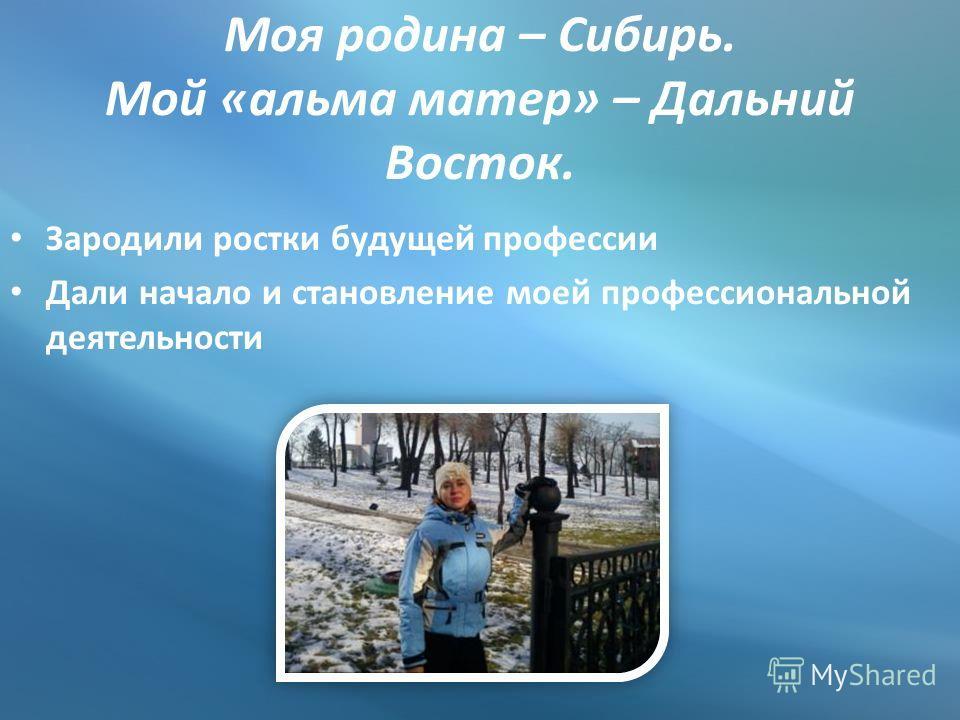 Моя родина – Сибирь. Мой «альма матер» – Дальний Восток. Зародили ростки будущей профессии Дали начало и становление моей профессиональной деятельности