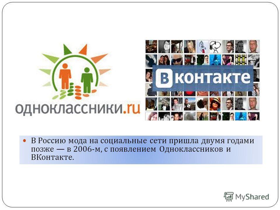 В Россию мода на социальные сети пришла двумя годами позже в 2006- м, с появлением Одноклассников и ВКонтакте.