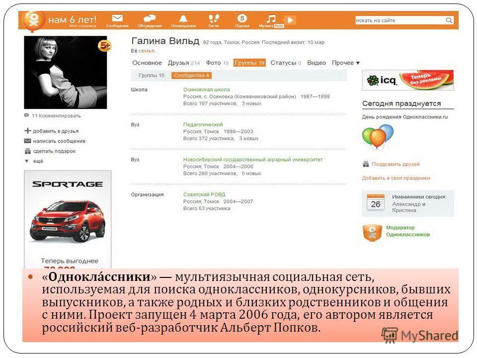 « Одноклассники » мультиязычная социальная сеть, используемая для поиска одноклассников, однокурсников, бывших выпускников, а также родных и близких родственников и общения с ними. Проект запущен 4 марта 2006 года, его автором является российский веб