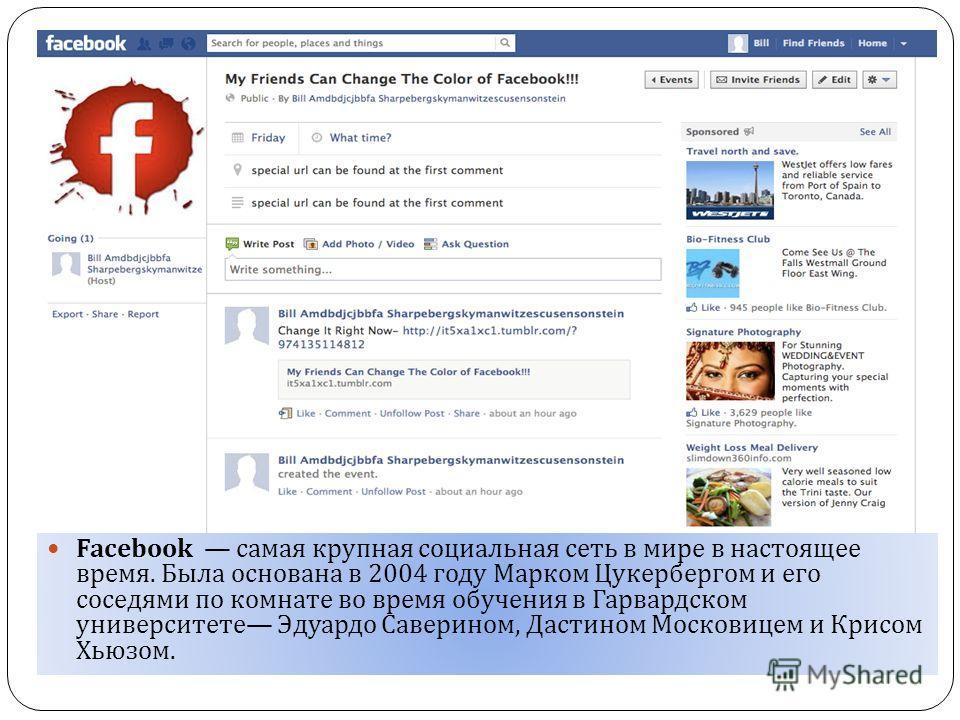 Facebook самая крупная социальная сеть в мире в настоящее время. Была основана в 2004 году Марком Цукербергом и его соседями по комнате во время обучения в Гарвардском университете Эдуардо Саверином, Дастином Московицем и Крисом Хьюзом.