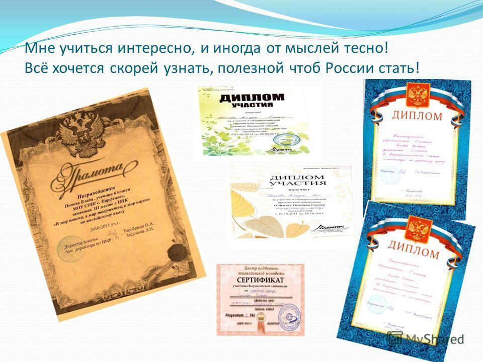 Мне учиться интересно, и иногда от мыслей тесно! Всё хочется скорей узнать, полезной чтоб России стать!